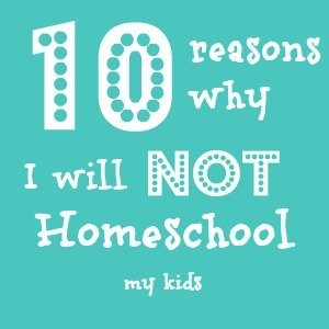 10 reasons why I will NOT be homeschooling my children. It has nothing to do with my thoughts on homeschool vs public school vs private school. Not a single thing.