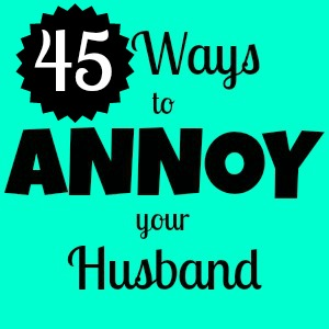 45 Ways to Annoy your Husband My Life and Kids