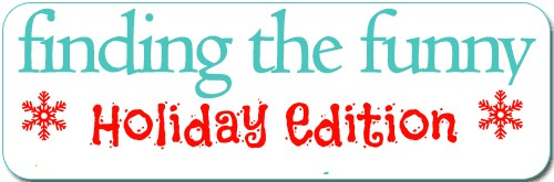 Finding the Funny Holiday Edition #findingthefunny