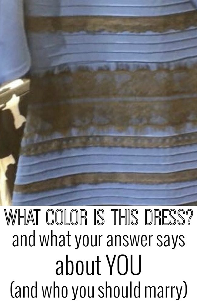 What color is this dress? Some people see white & gold. Some see blue & black. Learn what your answer says about YOU (and who you should marry!)